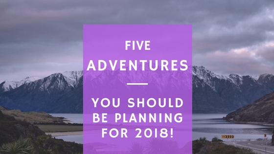 5 Adventures you Should be Planning for 2018!