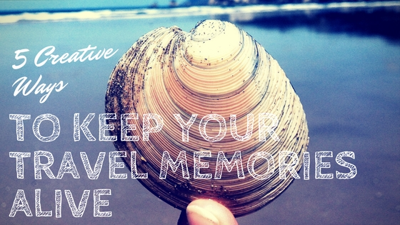 5 Creative Ways to Keep your Travel Memories Alive
